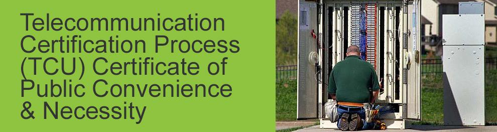 Telecommunication Certification Process (TCU) Certificate of Public Convenience & Necessity